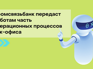 Промсвязьбанк передаст роботам часть операционных процессов бэк-офиса
