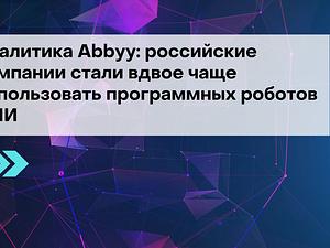 Аналитика Abbyy: российские компании стали вдвое чаще использовать программных роботов с ИИ
