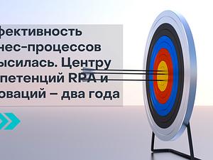 Эффективность бизнес-процессов повысилась. Центру компетенций RPA и инноваций – два года